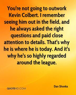 Dan Shonka - You're not going to outwork Kevin Colbert. I remember seeing him out in the field, and he always asked the right questions and paid close attention to details. That's why he is where he is today. And it's why he's so highly regarded around the league.