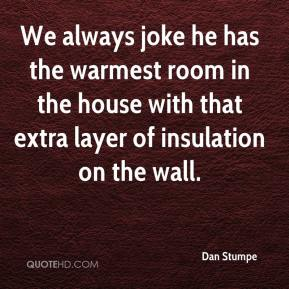 We always joke he has the warmest room in the house with that extra layer of insulation on the wall.