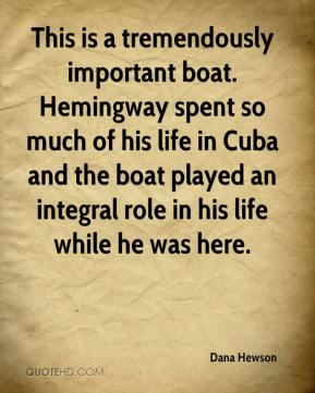 Dana Hewson - This is a tremendously important boat. Hemingway spent so much of his life in Cuba and the boat played an integral role in his life while he was here.
