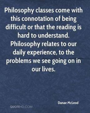 Danae McLeod - Philosophy classes come with this connotation of being difficult or that the reading is hard to understand. Philosophy relates to our daily experience, to the problems we see going on in our lives.