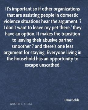 Dani Bolda - It's important so if other organizations that are assisting people in domestic violence situations hear the argument, ?I don't want to leave my pet there,' they have an option. It makes the transition to leaving their abusive partner smoother ? and there's one less argument for staying. Everyone living in the household has an opportunity to escape unscathed.