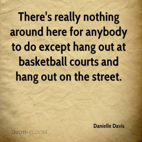 Danielle Davis - There's really nothing around here for anybody to do except hang out at basketball courts and hang out on the street.