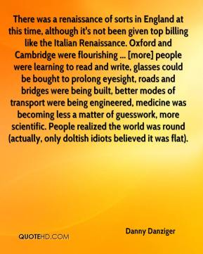 Danny Danziger - There was a renaissance of sorts in England at this time, although it's not been given top billing like the Italian Renaissance. Oxford and Cambridge were flourishing ... [more] people were learning to read and write, glasses could be bought to prolong eyesight, roads and bridges were being built, better modes of transport were being engineered, medicine was becoming less a matter of guesswork, more scientific. People realized the world was round (actually, only doltish idiots believed it was flat).