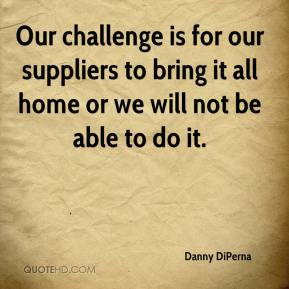 Danny DiPerna - Our challenge is for our suppliers to bring it all home or we will not be able to do it.