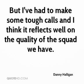 Danny Halligan - But I've had to make some tough calls and I think it reflects well on the quality of the squad we have.