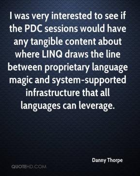Danny Thorpe - I was very interested to see if the PDC sessions would have any tangible content about where LINQ draws the line between proprietary language magic and system-supported infrastructure that all languages can leverage.