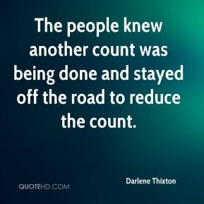 Darlene Thixton - The people knew another count was being done and stayed off the road to reduce the count.