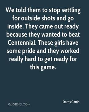 Darris Gattis - We told them to stop settling for outside shots and go inside. They came out ready because they wanted to beat Centennial. These girls have some pride and they worked really hard to get ready for this game.