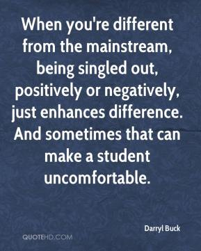 Darryl Buck - When you're different from the mainstream, being singled out, positively or negatively, just enhances difference. And sometimes that can make a student uncomfortable.