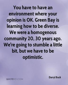 Darryl Buck - You have to have an environment where your opinion is OK. Green Bay is learning how to be diverse. We were a homogenous community 20, 30 years ago. We're going to stumble a little bit, but we have to be optimistic.