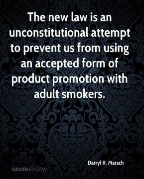 Darryl R. Marsch - The new law is an unconstitutional attempt to prevent us from using an accepted form of product promotion with adult smokers.