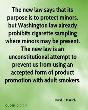 Darryl R. Marsch - The new law says that its purpose is to protect minors, but Washington law already prohibits cigarette sampling where minors may be present. The new law is an unconstitutional attempt to prevent us from using an accepted form of product promotion with adult smokers.