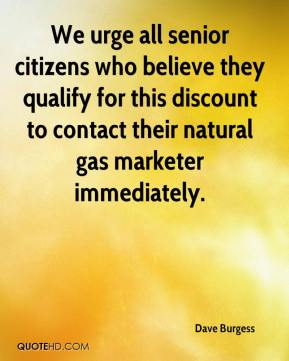 Dave Burgess - We urge all senior citizens who believe they qualify for this discount to contact their natural gas marketer immediately.