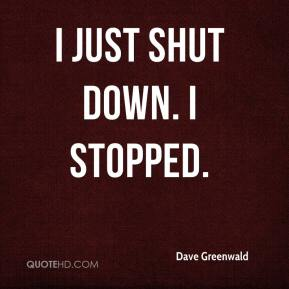 Dave Greenwald - I just shut down. I stopped.