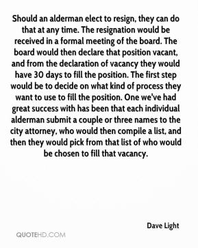 Dave Light - Should an alderman elect to resign, they can do that at any time. The resignation would be received in a formal meeting of the board. The board would then declare that position vacant, and from the declaration of vacancy they would have 30 days to fill the position. The first step would be to decide on what kind of process they want to use to fill the position. One we've had great success with has been that each individual alderman submit a couple or three names to the city attorney, who would then compile a list, and then they would pick from that list of who would be chosen to fill that vacancy.