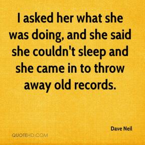 Dave Neil - I asked her what she was doing, and she said she couldn't sleep and she came in to throw away old records.