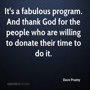 Dave Prunty - It's a fabulous program. And thank God for the people who are willing to donate their time to do it.