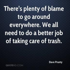 Dave Prunty - There's plenty of blame to go around everywhere. We all need to do a better job of taking care of trash.