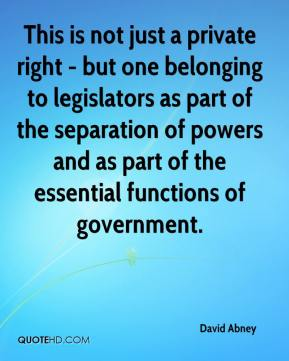 David Abney - This is not just a private right - but one belonging to legislators as part of the separation of powers and as part of the essential functions of government.