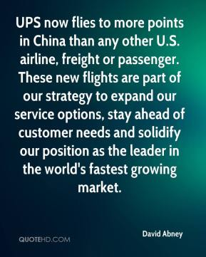 David Abney - UPS now flies to more points in China than any other U.S. airline, freight or passenger. These new flights are part of our strategy to expand our service options, stay ahead of customer needs and solidify our position as the leader in the world's fastest growing market.