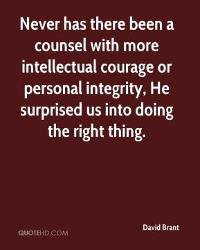 David Brant - Never has there been a counsel with more intellectual courage or personal integrity, He surprised us into doing the right thing.