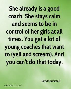 David Carmichael - She already is a good coach. She stays calm and seems to be in control of her girls at all times. You get a lot of young coaches that want to (yell and scream). And you can't do that today.