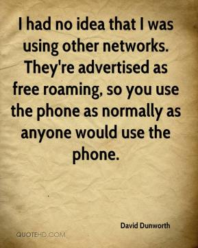 David Dunworth - I had no idea that I was using other networks. They're advertised as free roaming, so you use the phone as normally as anyone would use the phone.