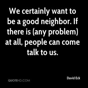 David Eck - We certainly want to be a good neighbor. If there is (any problem) at all, people can come talk to us.