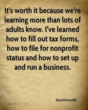 It's worth it because we're learning more than lots of adults know. I've learned how to fill out tax forms, how to file for nonprofit status and how to set up and run a business.