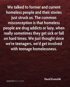 David Evenchik - We talked to former and current homeless people and their stories just struck us. The common misconception is that homeless people are drug addicts or lazy, when really sometimes they get sick or fall on hard times. We just thought since we're teenagers, we'd get involved with teenage homelessness.
