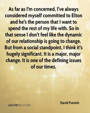 As far as I'm concerned, I've always considered myself committed to Elton and he's the person that I want to spend the rest of my life with. So in that sense I don't feel like the dynamic of our relationship is going to change. But from a social standpoint, I think it's hugely significant. It is a major, major change. It is one of the defining issues of our times.