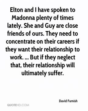 Elton and I have spoken to Madonna plenty of times lately. She and Guy are close friends of ours. They need to concentrate on their careers if they want their relationship to work. ... But if they neglect that, their relationship will ultimately suffer.