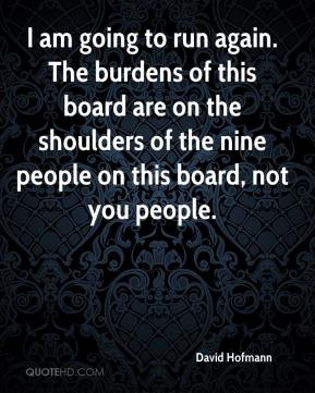 David Hofmann - I am going to run again. The burdens of this board are on the shoulders of the nine people on this board, not you people.