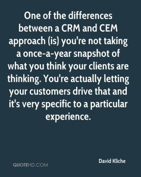 David Kliche - One of the differences between a CRM and CEM approach (is) you're not taking a once-a-year snapshot of what you think your clients are thinking. You're actually letting your customers drive that and it's very specific to a particular experience.
