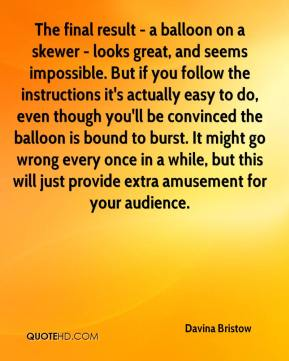 Davina Bristow - The final result - a balloon on a skewer - looks great, and seems impossible. But if you follow the instructions it's actually easy to do, even though you'll be convinced the balloon is bound to burst. It might go wrong every once in a while, but this will just provide extra amusement for your audience.