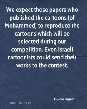 We expect those papers who published the cartoons (of Mohammed) to reproduce the cartoons which will be selected during our competition. Even Israeli cartoonists could send their works to the contest.