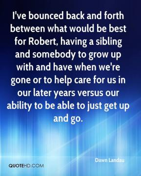 Dawn Landau - I've bounced back and forth between what would be best for Robert, having a sibling and somebody to grow up with and have when we're gone or to help care for us in our later years versus our ability to be able to just get up and go.