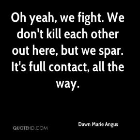 Dawn Marie Angus - Oh yeah, we fight. We don't kill each other out here, but we spar. It's full contact, all the way.