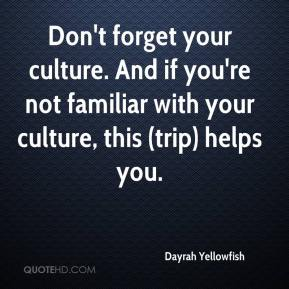 Dayrah Yellowfish - Don't forget your culture. And if you're not familiar with your culture, this (trip) helps you.