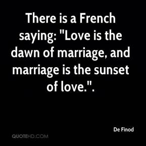 There is a French saying: ''Love is the dawn of marriage, and marriage is the sunset of love.''.