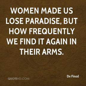 Women made us lose paradise, but how frequently we find it again in their arms.