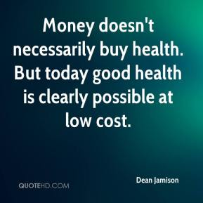 Dean Jamison - Money doesn't necessarily buy health. But today good health is clearly possible at low cost.