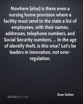 Dean Solden - Nowhere [else] is there even a nursing home provision where a facility must send to the state a list of employees, with their names, addresses, telephone numbers, and Social Security numbers. ... In the age of identify theft, is this wise? Let's be leaders in innovation, not over-regulation.