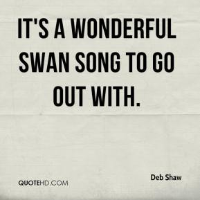 Deb Shaw - It's a wonderful swan song to go out with.