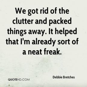 Debbie Bretches - We got rid of the clutter and packed things away. It helped that I'm already sort of a neat freak.