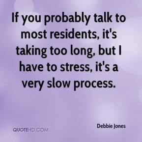 Debbie Jones - If you probably talk to most residents, it's taking too long, but I have to stress, it's a very slow process.