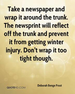 Deborah Benge Frost - Take a newspaper and wrap it around the trunk. The newsprint will reflect off the trunk and prevent it from getting winter injury. Don't wrap it too tight though.