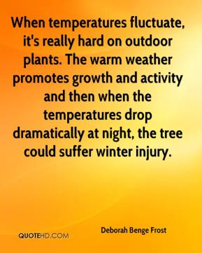 Deborah Benge Frost - When temperatures fluctuate, it's really hard on outdoor plants. The warm weather promotes growth and activity and then when the temperatures drop dramatically at night, the tree could suffer winter injury.