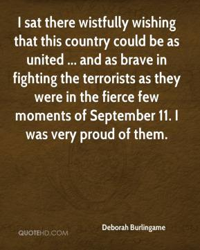 Deborah Burlingame - I sat there wistfully wishing that this country could be as united ... and as brave in fighting the terrorists as they were in the fierce few moments of September 11. I was very proud of them.