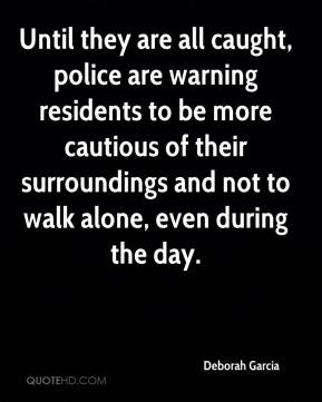 Deborah Garcia - Until they are all caught, police are warning residents to be more cautious of their surroundings and not to walk alone, even during the day.
